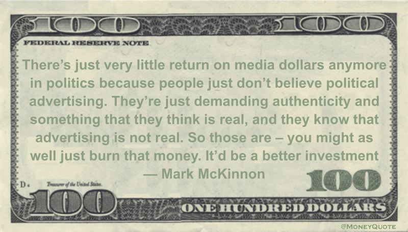 Mark McKinnon return on media dollars anymore in politics because people just don't believe political advertising. you might as well just burn that money. It'd be a better investment quote