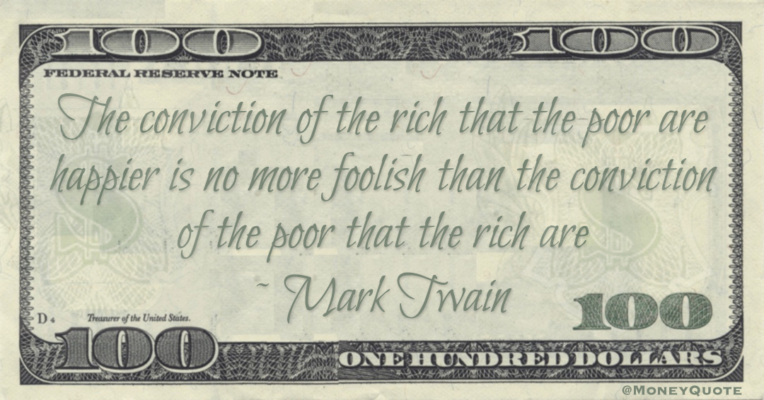 The conviction of the rich that the poor are happier is no more foolish than the conviction of the poor that the rich are Quote
