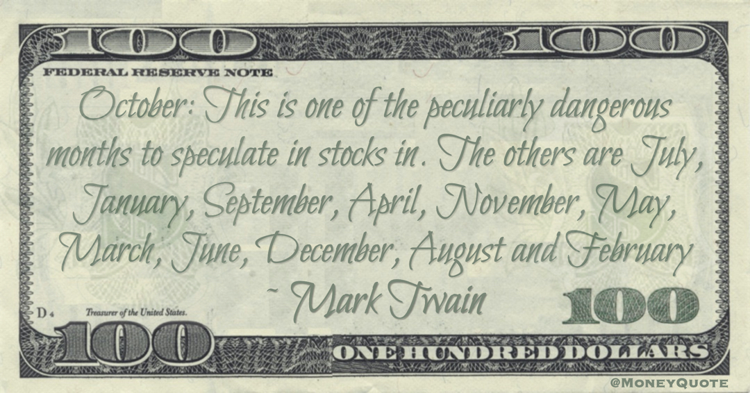 October: This is one of the peculiarly dangerous months to speculate in stocks in. The others are July, January, September, April, November, May, March, June, December, August and February Quote