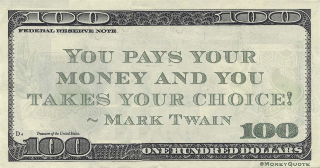 You pays your money and you takes your choice! Quote