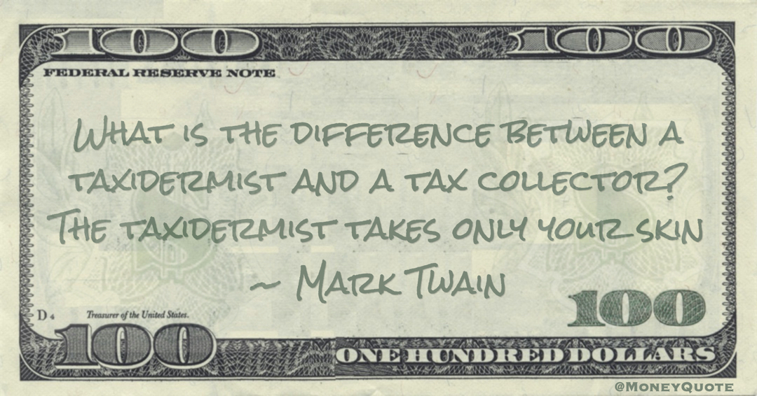 What is the difference between a taxidermist and a tax collector? The taxidermist takes only your skin Quote