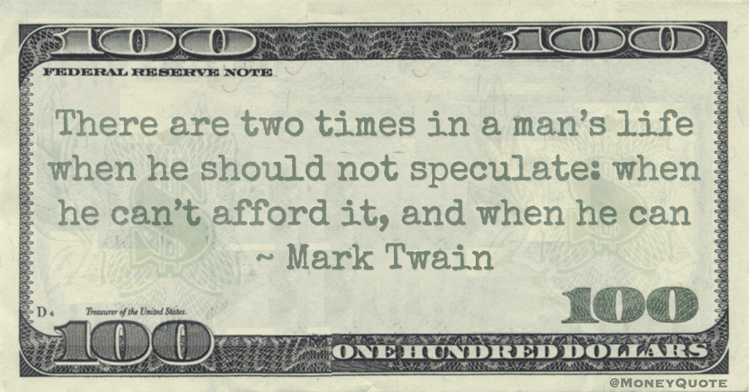 There are two times in a man's life when he should not speculate: when he can't afford it, and when he can Quote