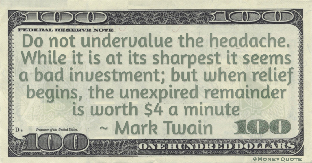 Do not undervalue the headache. While it is at its sharpest it seems a bad investment; but when relief begins, the unexpired remainder is worth $4 a minute Quote