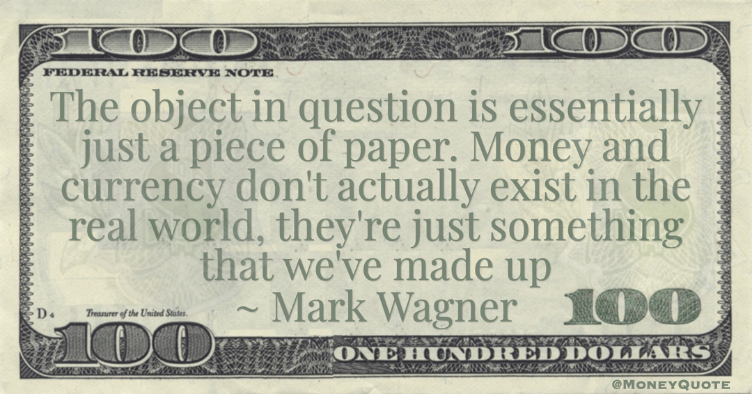 Money and currency don't actually exist in the real world, they're just something that we've made up Quote