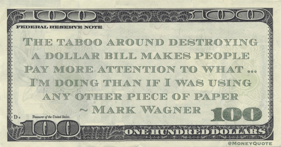 The taboo around destroying a dollar bill makes people pay more attention to what ... I'm doing than if I was using any other piece of paper Quote