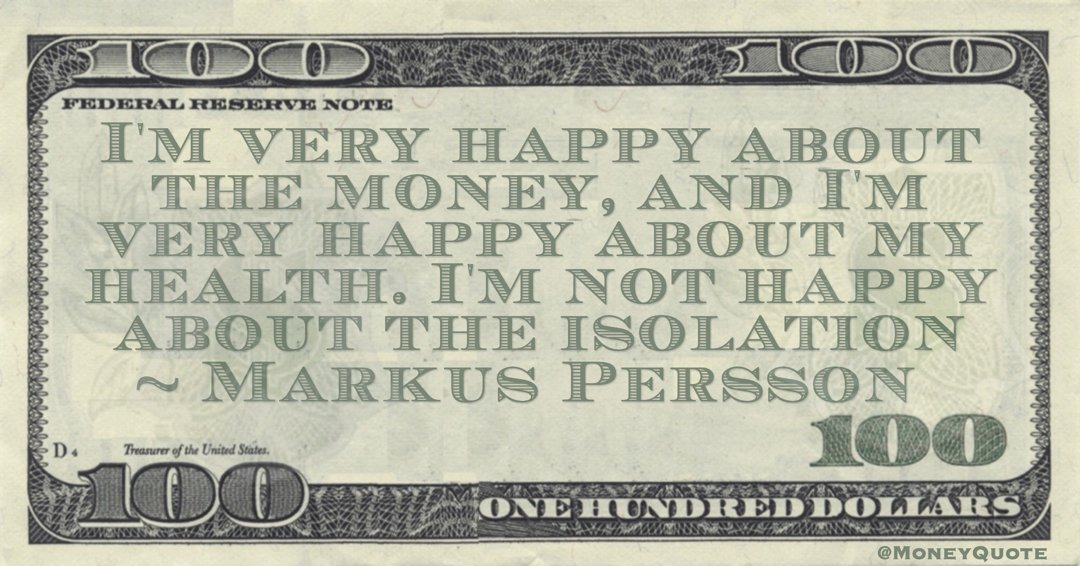 Markus Persson I'm very happy about the money, and I'm very happy about my health. I'm not happy about the isolation quote