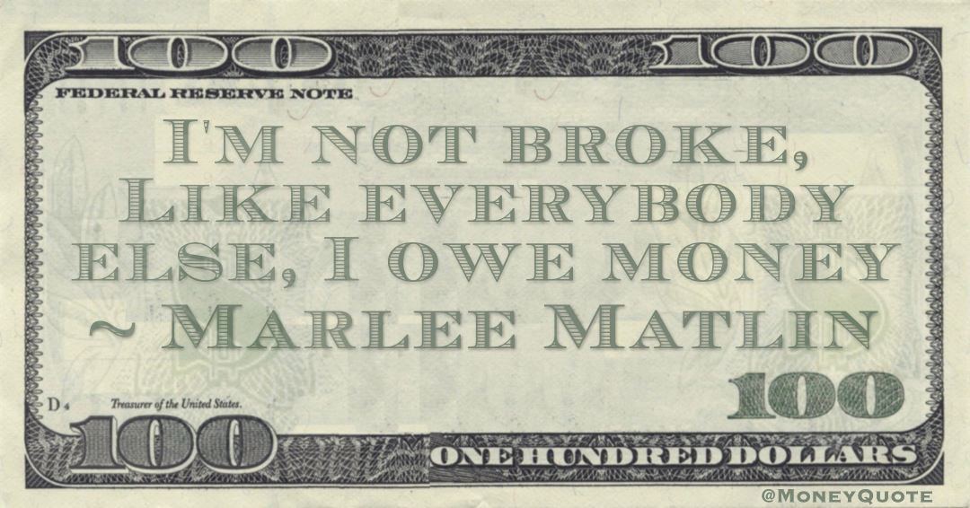 I'm not broke, Like everybody else, I owe money Quote