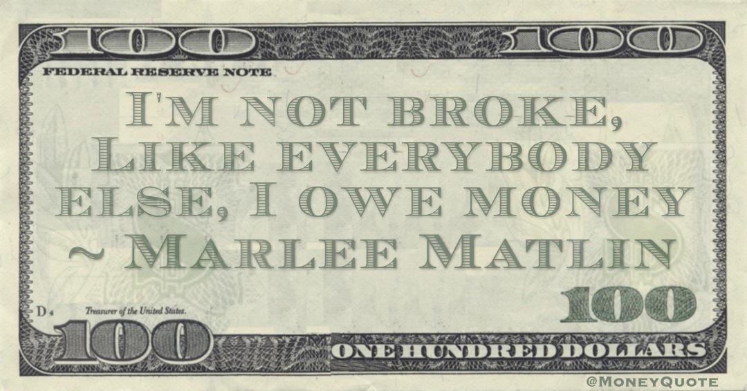 I'm not broke, Like everybody else, I owe money Quote