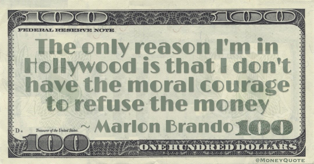 The only reason I'm in Hollywood is that I don't have the moral courage to refuse the money Quote