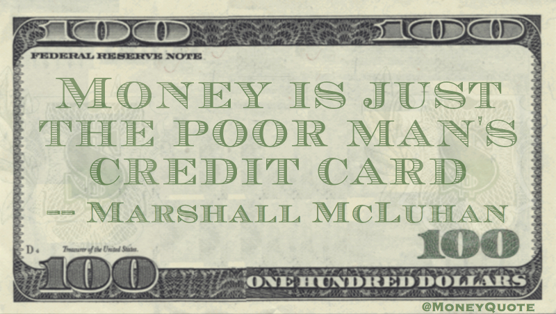 Money is just the poor man's credit card Quote