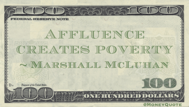 Affluence creates poverty Quote