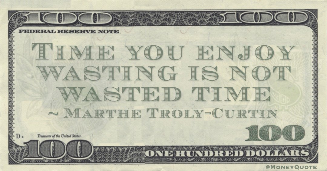 Time you enjoy wasting is not wasted time Quote