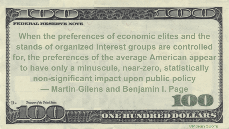 When the preferences of economic elites and the stands of organized interest groups are controlled for, the preferences of the average American appear to have only a minuscule, near-zero, statistically non-significant impact upon public policy Quote