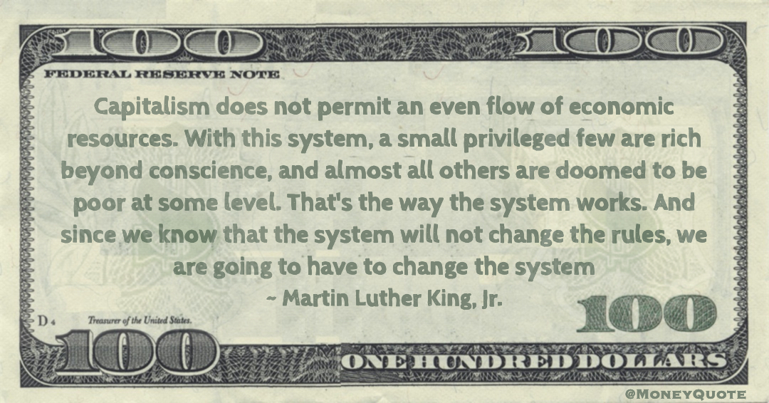 Capitalism does not permit an even flow of economic resources. With this system, a small privileged few are rich beyond conscience, and almost all others are doomed to be poor at some level. That's the way the system works. And since we know that the system will not change the rules, we are going to have to change the system Quote