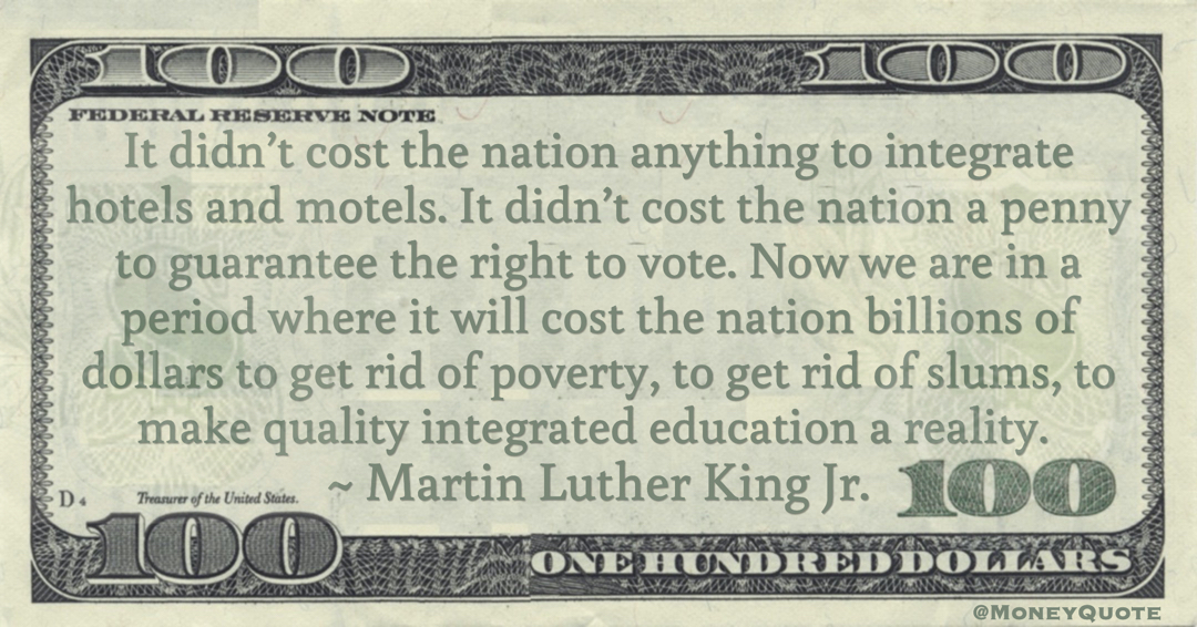 It didn't cost the nation a penny to guarantee the right to vote. Now we are in a period where it will cost the nation billions of dollars to get rid of poverty Quote