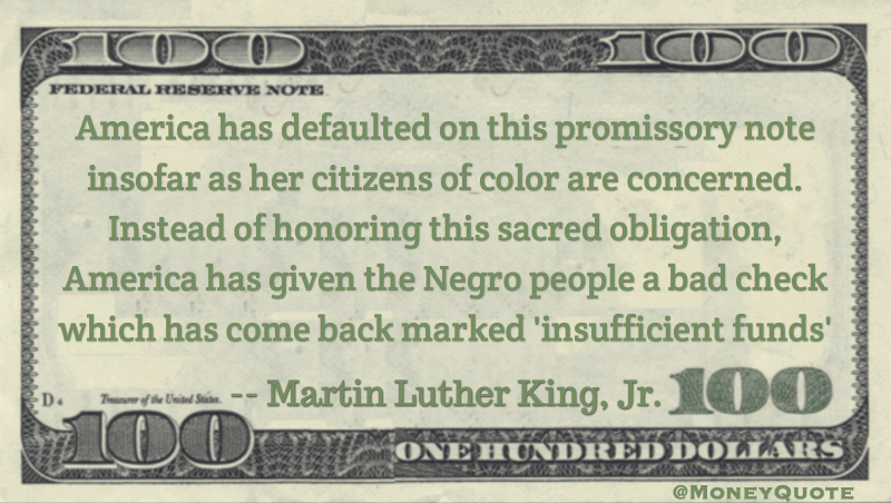 America has defaulted on this promissory note insofar as her citizens of color are concerned. America has given the Negro people a bad check which has come back marked 'insufficient funds' Quote