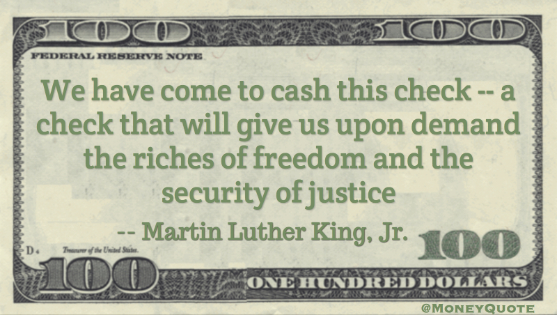 We have come to cash this check -- a check that will give us upon demand the riches of freedom and the security of justice Quote