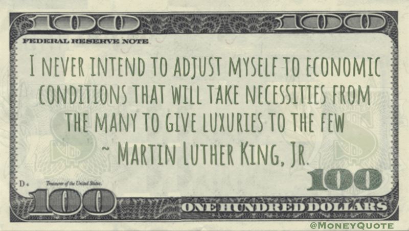 I never intend to adjust myself to economic conditions that will take necessities from the many to give luxuries to the few Quote