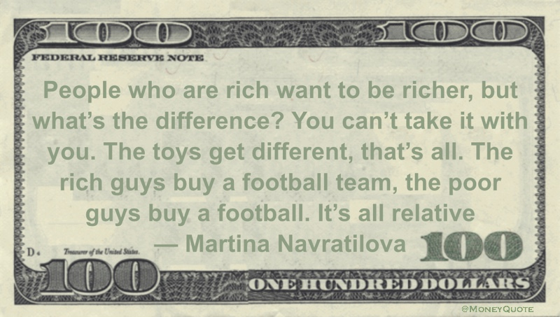 People who are rich want to be richer, but what's the difference? You can't take it with you. The toys get different It's all relative Quote