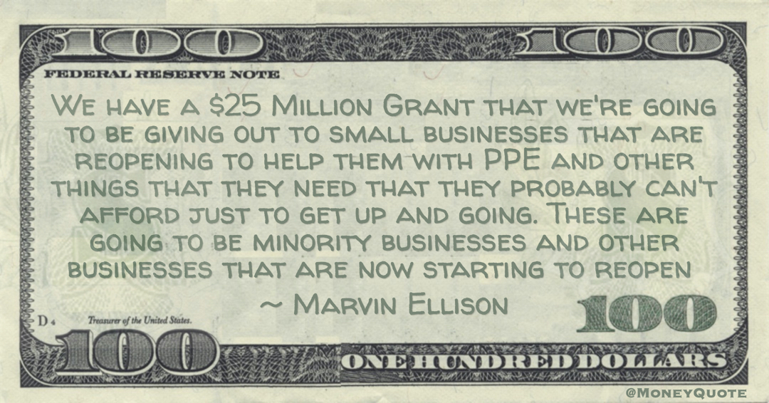 We have a $25 Million Grant that we're going to be giving out to small businesses that are reopening to help them with PPE and other things that they need that they probably can't afford just to get up and going. These are going to be minority businesses and other businesses that are now starting to reopen Quote