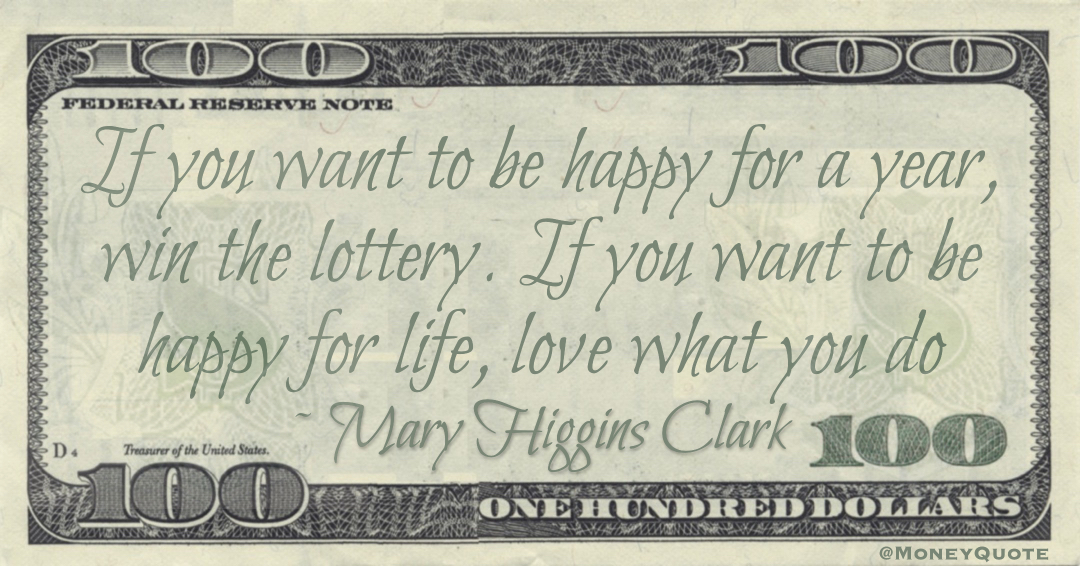 If you want to be happy for a year, win the lottery. If you want to be happy for life, love what you do Quote