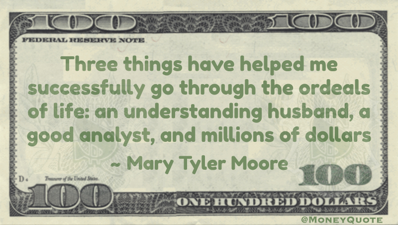 Three things have helped me successfully go through the ordeals of life: an understanding husband, a good analyst, and millions of dollars Quote