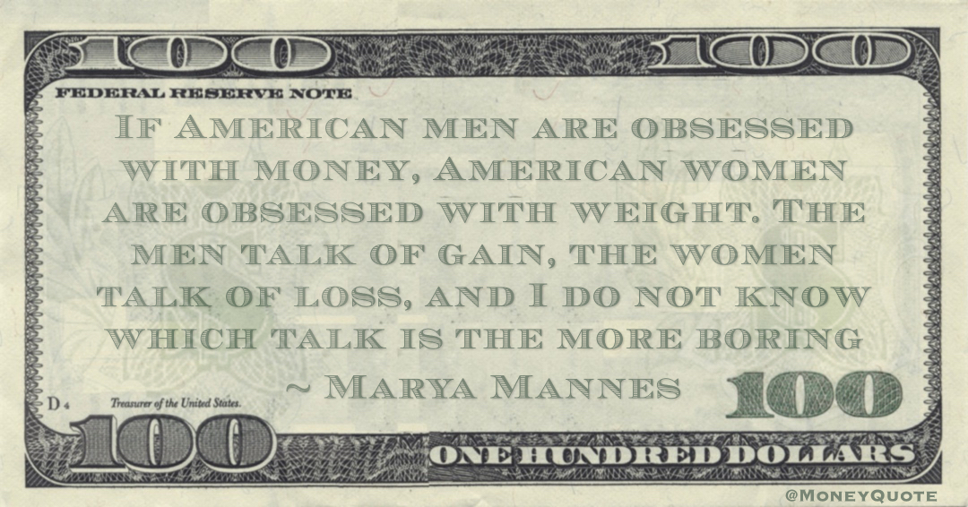 If American men are obsessed with money, American women are obsessed with weight. The men talk of gain, the women talk of loss Quote