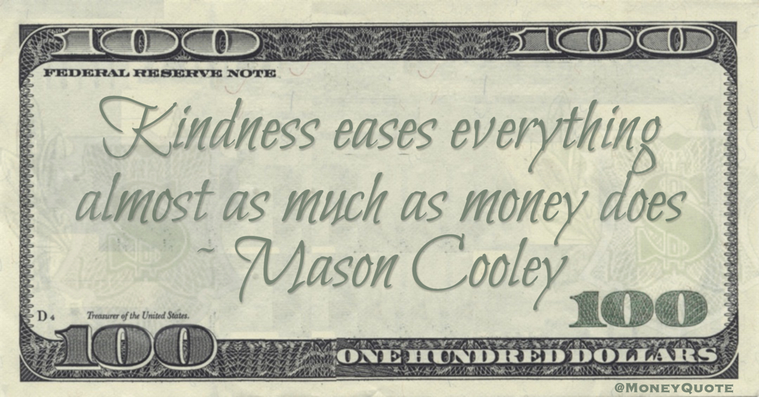 Kindness eases everything almost as much as money does Quote