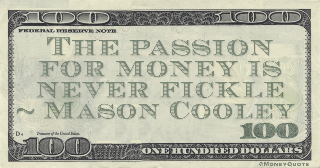 The passion for money is never fickle Quote