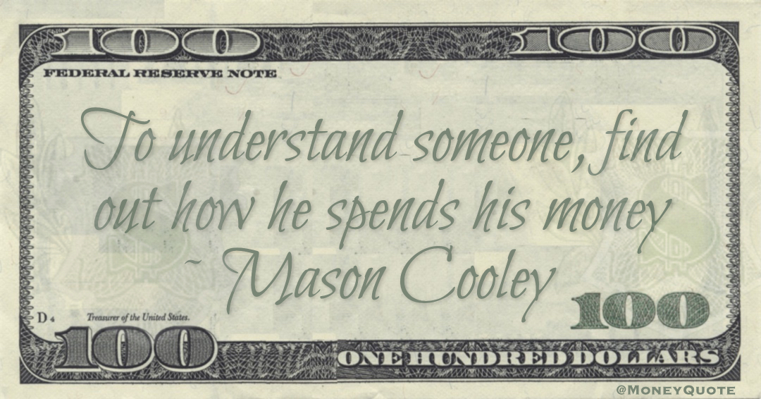 To understand someone, find out how he spends his money Quote