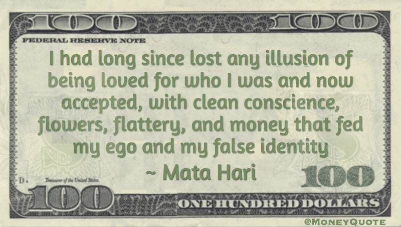I had long since lost any illusion of being loved for who I was and now accepted, with clean conscience, flowers, flattery, and money that fed my ego and my false identity Quote