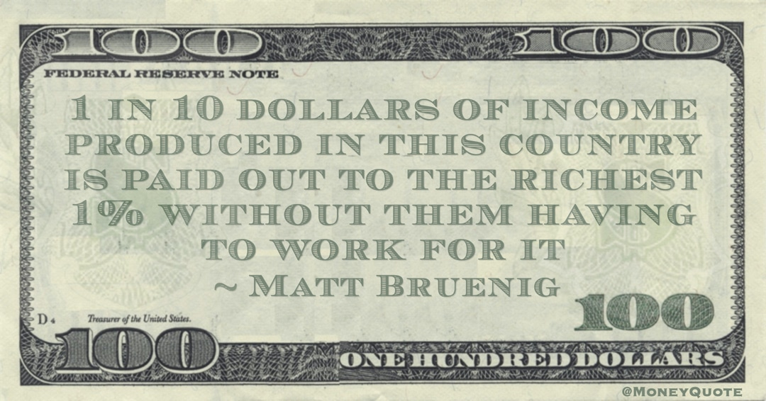 1 in 10 dollars of income produced in this country is paid out to the richest 1% without them having to work for it Quote