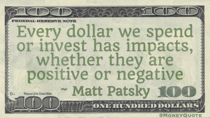 Every dolar we spend or invest has impacts, whether they are positive or negative Quote