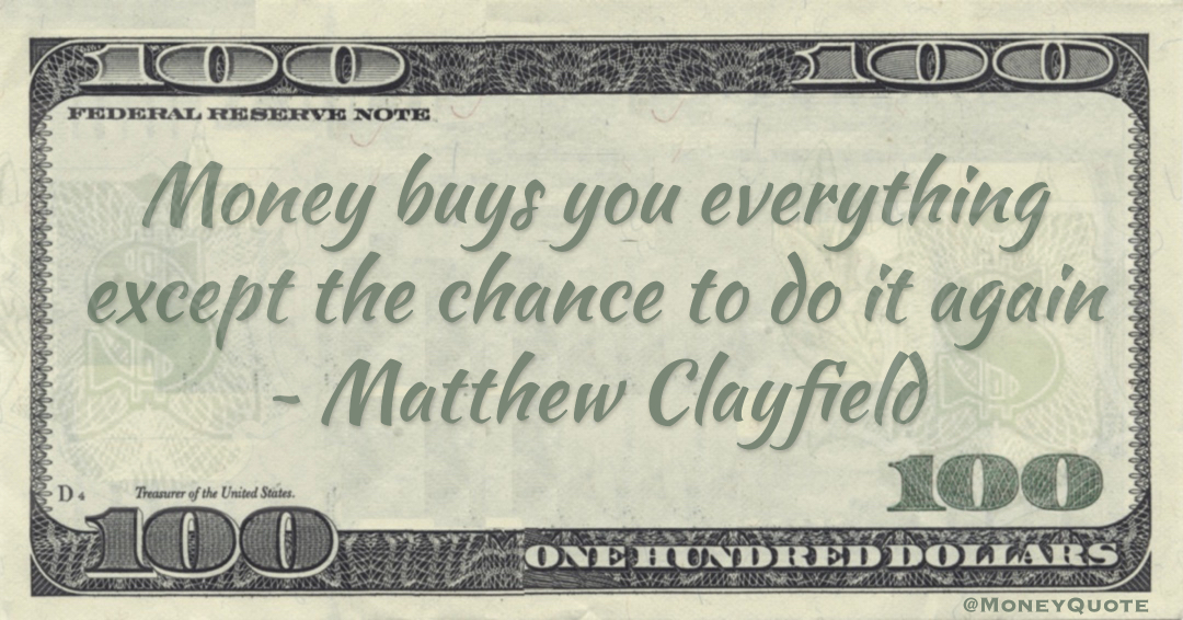 Money buys you everything except the chance to do it again Quote