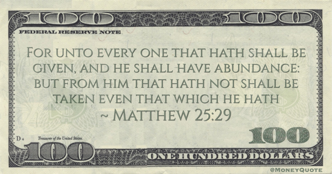 For unto every one that hath shall be given, and he shall have abundance: but from him that hath not shall be taken even that which he hath Quote