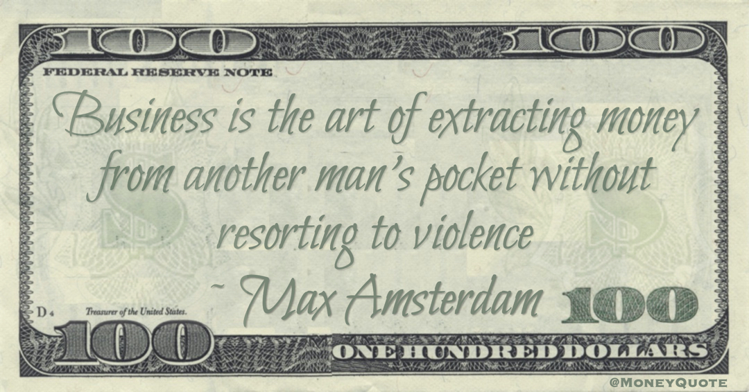 Business is the art of extracting money from another man's pocket without resorting to violence Quote