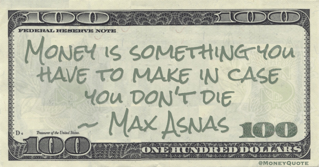 Money is something you have to make in case you don't die Quote