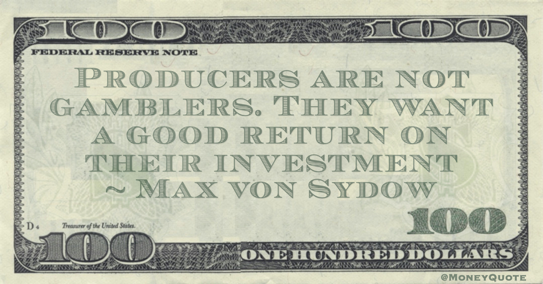 Producers are not gamblers. They want a good return on their investment Quote