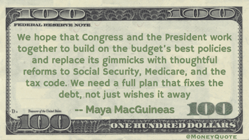 We hope that Congress and the President work together to build on the budget's best policies and replace its gimmicks with thoughtful reforms to Social Security, Medicare, and the tax code. We need a full plan that fixes the debt, not just wishes it away quote Quote