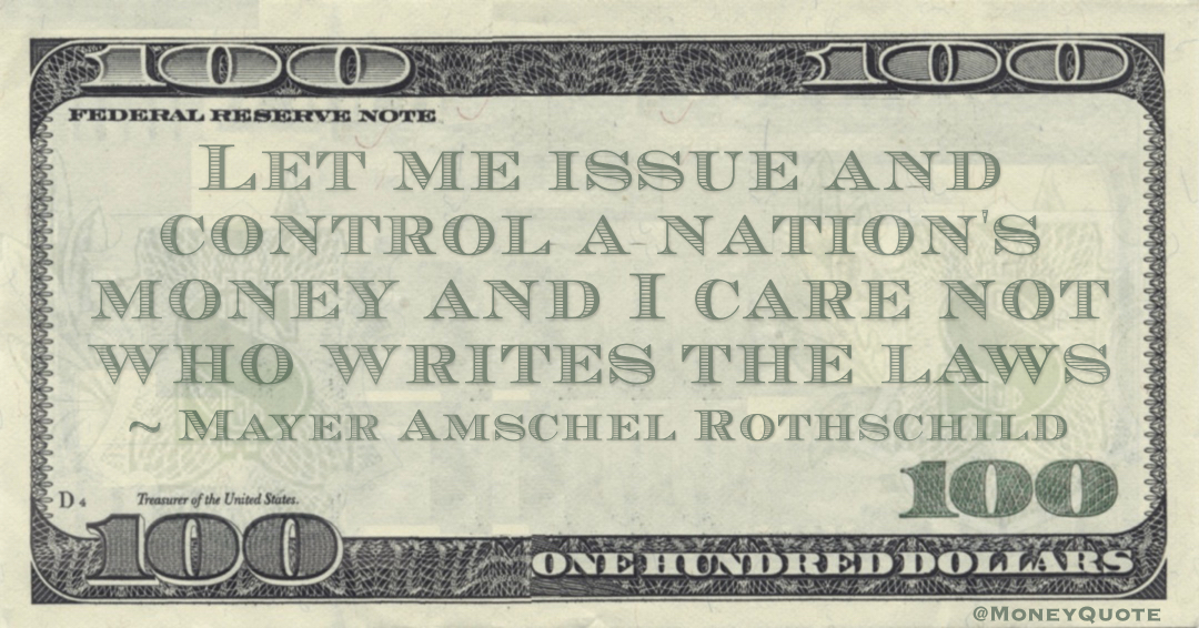Let me issue and control a nation's money and I care not who writes the laws Quote