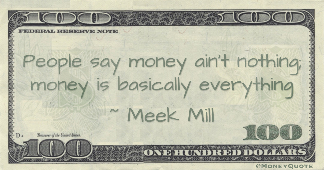 People say money ain't nothing; money is basically everything Quote