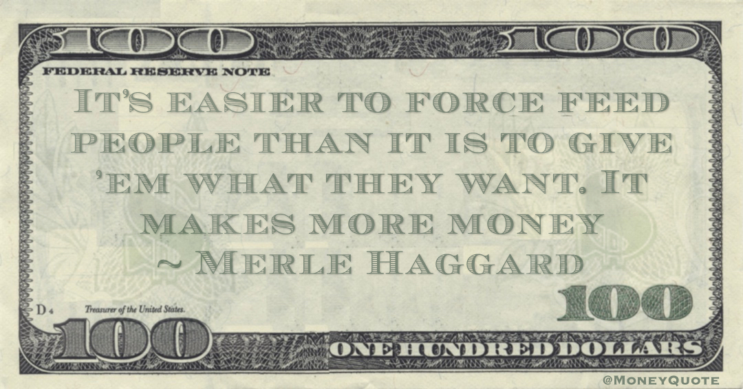 It's easier to force feed people than it is to give 'em what they want. It makes more money Quote