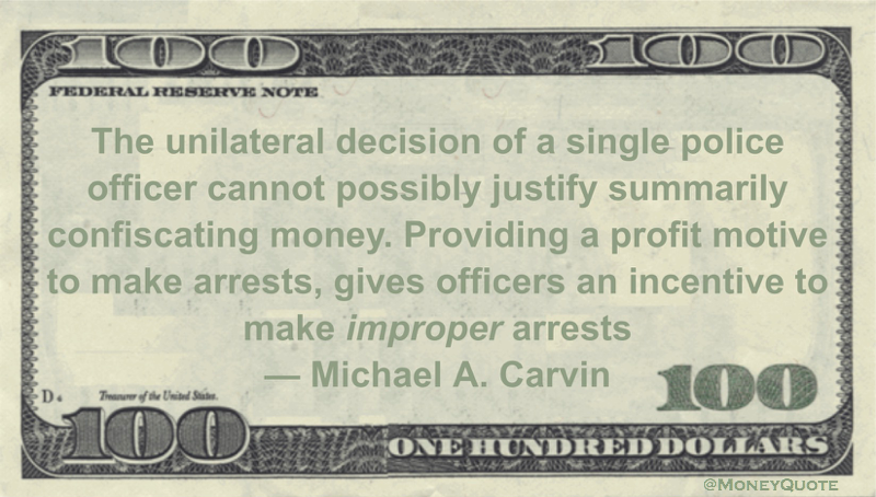 The unilateral decision of a single police officer cannot possibly justify summarily confiscating money. Providing a profit motive to make arrests, gives officers an incentive to make improper arrests Quote