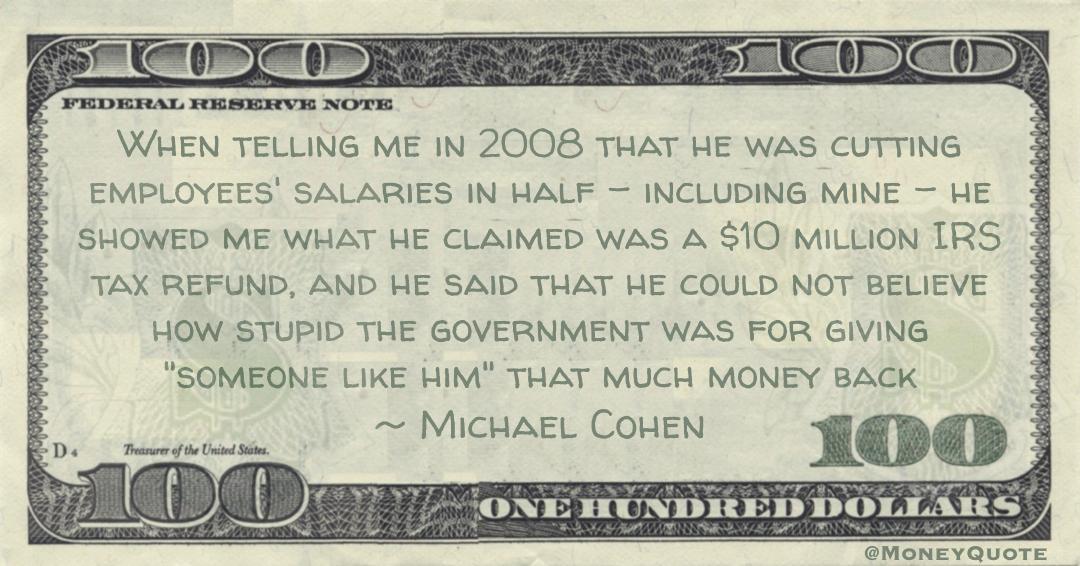 in 2008 that he was cutting employees' salaries in half – including mine – he showed me what he claimed was a $10 million IRS tax refund, and he said that he could not believe how stupid the government was Quote