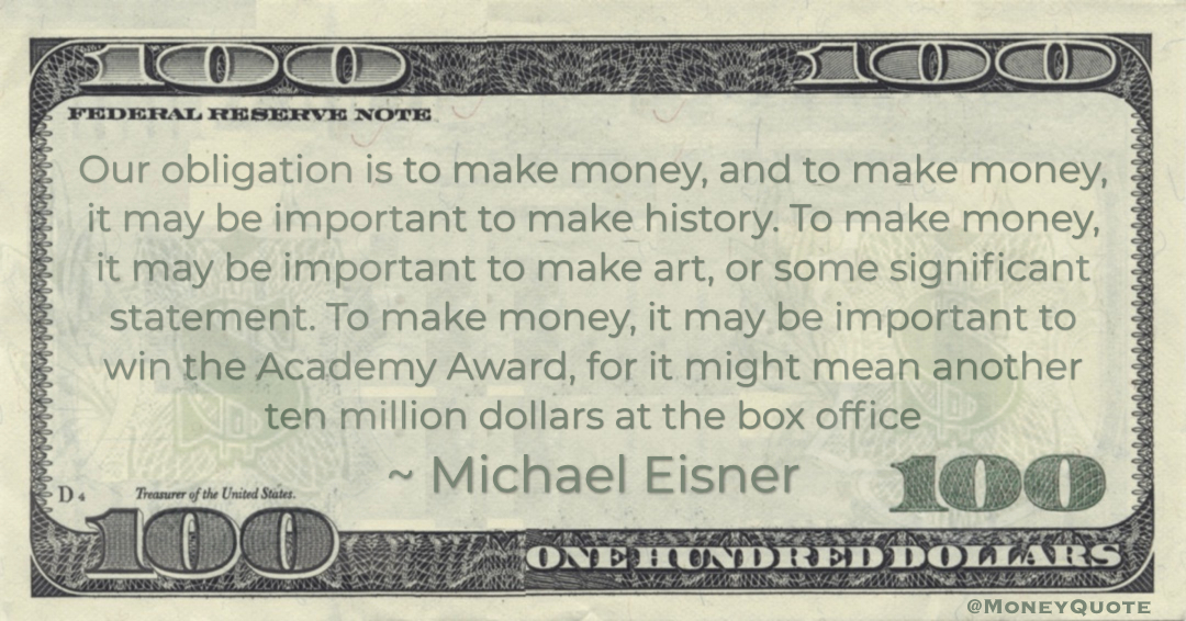 Our obligation is to make money, and to make money, it may be important to make history. To make money, it may be important to make art, or some significant statement. To make money, it may be important to win the Academy Award, for it might mean another ten million dollars at the box office Quote