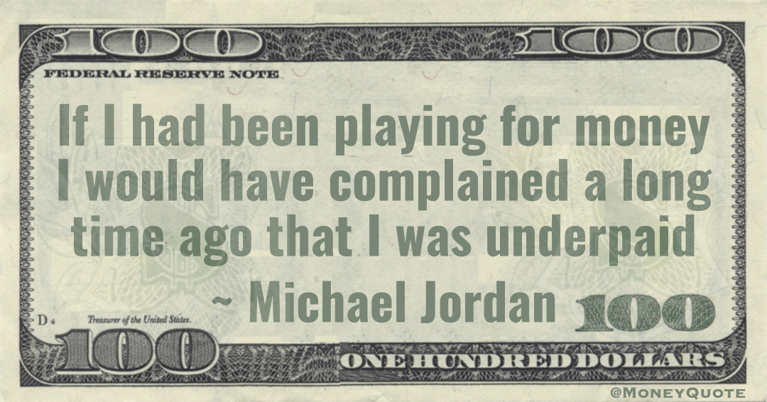 If I had been playing for money I would have complained a long time ago that I was underpaid Quote