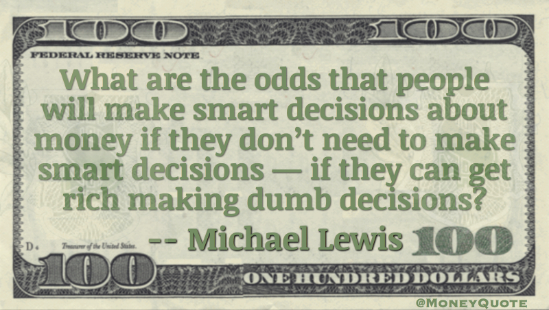 What are the odds people will make smart decisions about money if they can get rich making dumb decisions? Quote