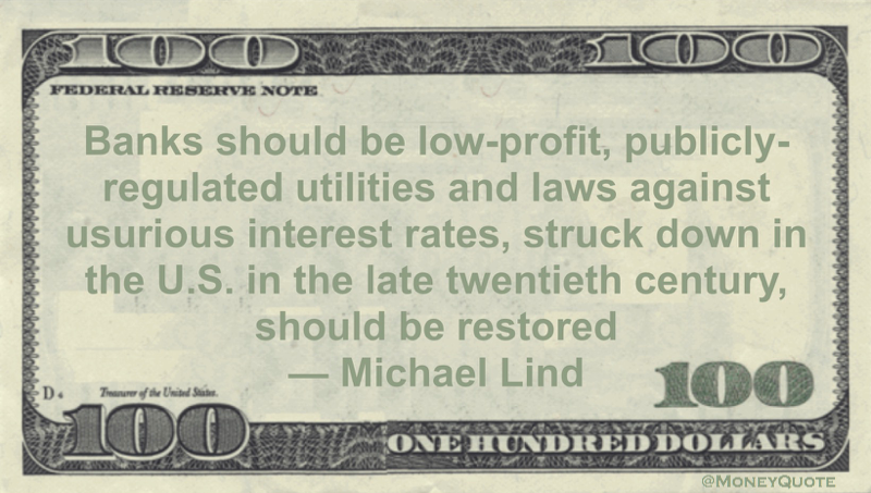 Banks should be low-profit, publicly-regulated utilities and laws against usurious interest rates, struck down in the U.S. in the late twentieth century, should be restored Quote