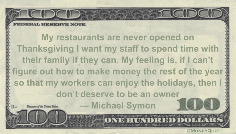 My restaurants are never opened on Thanksgiving. I want my staff to spend time with their family if they can. My feeling is, if I can't figure out how to make money the rest of the year so that my workers can enjoy the holidays, then I don't deserve to be an owner Quote