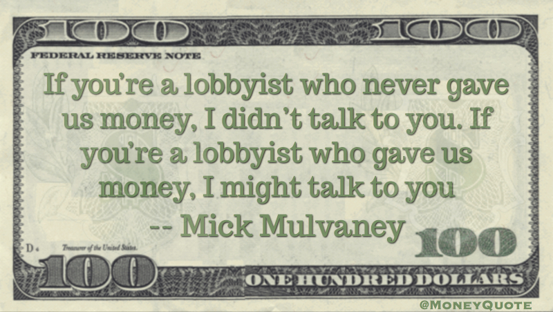 Lobbyist who never gave us money, I didn't talk to you. Gave us money, I might talk to you Quote